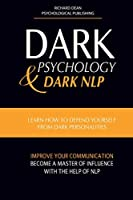 Dark Psychology and Dark Nlp: Learn How to Defend Yourself from Dark Personalities, Improve Your Communication and Become a Master of Influence with the Help of NLP
