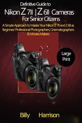 Definitive Guide to Nikon Z 7II & Z 6II Cameras For Senior Citizens: A Simple Approach to Master Your Nikon Z 7II and Z 6II as Beginner/ Professional Photographers, Cinematographers & Movies Makers