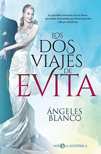 Los dos viajes de Evita: La increble existencia de Eva Pern, una mujer inolvidable que desat pasiones all por donde fue (Novela histrica)