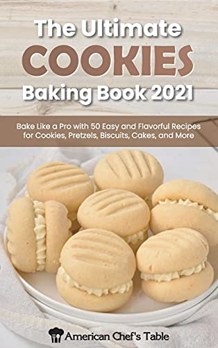 The Ultimate Cookies Baking Book 2021: Bake Like a Pro with 50 Easy and Flavorful Recipes for Cookies, Pretzels, Biscuits, Cakes, and More