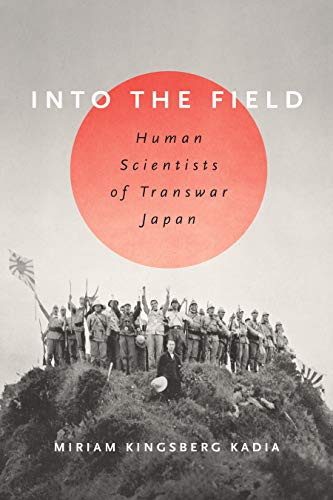 Into the Field: Human Scientists of Transwar Japan by Miriam L. Kingsberg Kadia