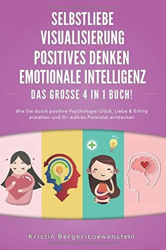 SELBSTLIEBE   POSITIVES DENKEN   VISUALISIERUNG   EMOTIONALE INTELLIGENZ - Das Große 4 in 1 Buch: Wie Sie durch positive Psychologie Glück, Liebe & Erfolg anziehen und Ihr wahres Potenzial entdecken