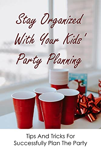 Stay Organized With Your Kids' Party Planning: Tips And Tricks For Successfully Plan The Party: Kids Party Planning (English Edition)
