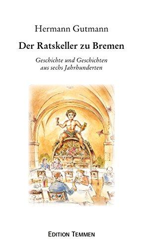 Der Ratskeller zu Bremen: Geschichte und Geschichten aus sechs Jahrhunderten