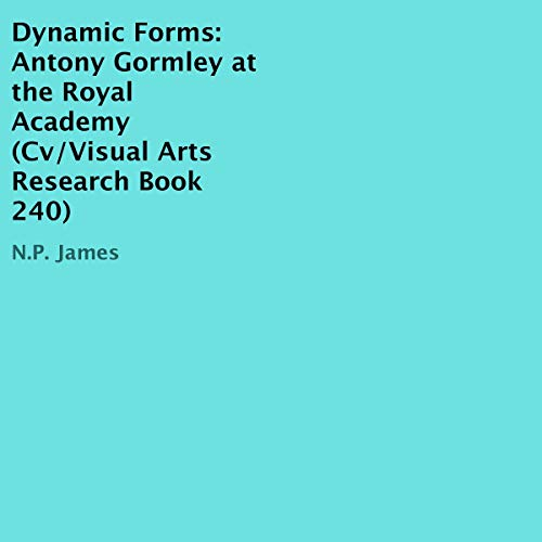 Dynamic Forms: Antony Gormley at the Royal Academy audiobook cover art