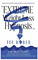 Extreme Weight Loss Hypnosis for Women: The Best Guide to Reprogram Your Mind Fast to Effectively Help You Lose Weight and Stop Overeating. Discover Hypnotic Gastric Band for Long Term Healthy Habits