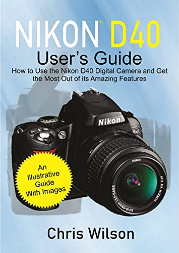 Nikon D40 User's Guide: How to Use the Nikon D40 Digital Camera and Get the Most Out of its Amazing Features (English Edition)