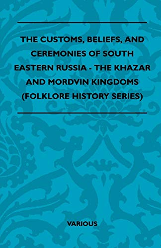 The Customs, Beliefs, and Ceremonies of South Eastern Russia - The Khazar and Mordvin Kingdoms (Folklore History Series)