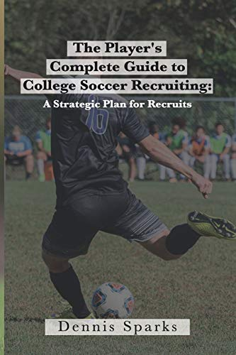 The Player's Complete Guide to College Soccer Recruiting: A Strategic Plan for Recruits
