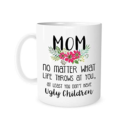 Mugs-XHPrint Mom No Matter What Life Throws at You, at Least You Don't Have Ugly Children - 11 Ounce White Ceramic Tea Cup - Gifts for mom, Idea