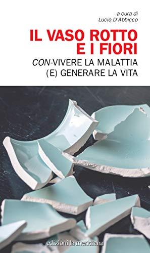Il vaso rotto e i fiori: Con-vivere la malattia (e) generare la vita (Paceinsieme... alle radici dell'erba) (Italian Edition)