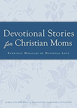 Devotional Stories for Christian Moms: Everyday miracles of maternal love (Cup of Comfort Stories) by [James Stuart]