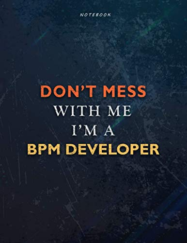Lined Notebook Journal Don't Mess With Me I Am A Bpm Developer Job Title Working Cover: 21.59 x 27.94 cm, 8.5 x 11 inch, Task Manager, Teacher, Book, Over 110 Pages, A4, Financial, Passion, Management