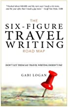 The Six-Figure Travel Writing Road Map: A Step-by-Step Guide to Pitching Your Way to Better Pay