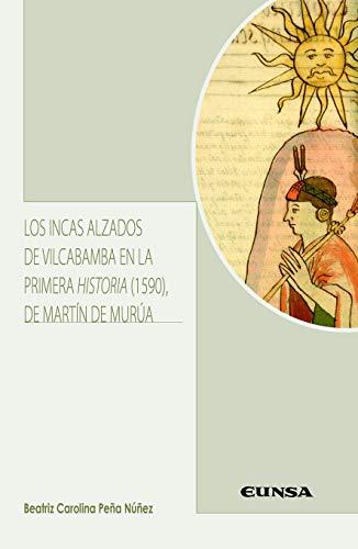 LOS INCAS ALZADOS DE VILCABAMBA EN LA PRIMERA HISTORIA (1590) DE MARTÍN DE MURÚA (Literatura Hispánica y Teoría de la Literatura)