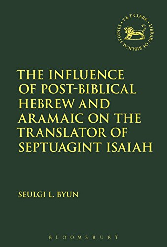The Influence of Post-biblical Hebrew and Aramaic on the Translator of Septuagint Isaiah (The Library of Hebrew Bible/Old Testament Studies)
