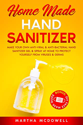 Home Made Hand Sanitizer: Make Your Own Anti-Viral & Anti-Bacterial Hand Sanitizer Gel & Spray at Home to Protect Yourself from Viruses & Germs