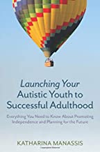 Launching Your Autistic Youth to Successful Adulthood: Everything You Need to Know About Promoting Independence and Planning for the Future
