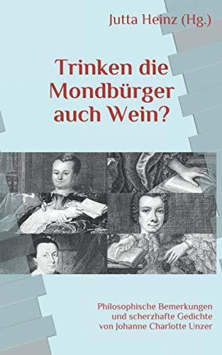 Trinken die Mondbürger auch Wein?: Philosophische Bemerkungen und scherzhafte Gedichte von Johanne Charlotte Unzer