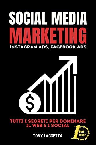 Social Media Marketing: Instagram Marketing, Facebook Marketing, Tutti i Segreti per Dominare il Web e i Social.