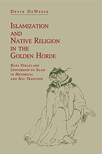 Islamization and Native Religion in the Golden Horde: Baba Tükles and Conversion to Islam in Historical and Epic Tradition (Hermeneutics: Studies in the History of Religions)