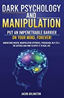 Dark Psychology and Manipulation: Put an Impenetrable Barrier on Your Mind, Forever. Understand Mental Manipulation (Hypnosis, Persuasion, NLP, etc.), the Defense and How to Apply it to Real Life