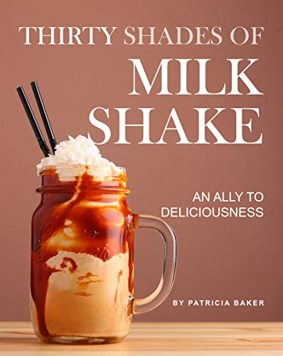 Thirty Shades of Milkshake: An Ally to Deliciousness by [Patricia Baker]