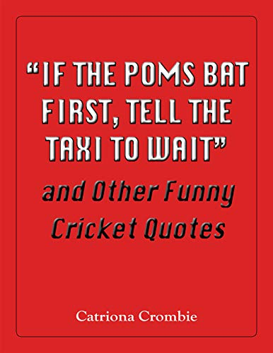 &quote;If the Poms Bat First, Tell the Taxi to Wait&quote; and Other Funny Cricket Quotes (English Edition)