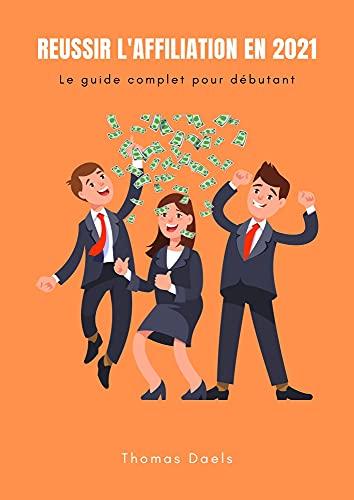 Réussir l'affiliation en 2021: Comment débuter l'affiliation en partant de 0 et gagner ses premières commissions le plus rapidement possible (French Edition)