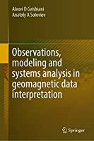 Observations, Modeling and Systems Analysis in Geomagnetic Data Interpretation