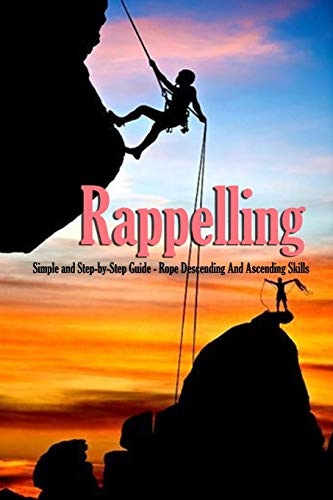 Rappelling: Simple and Step-by-Step Guide - Rope Descending And Ascending Skills: How to Climb