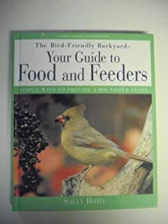 The Bird-Friendly Backyard: Your Guide to Food and Feeders : Simple Ways to Provide a Bountiful Feast