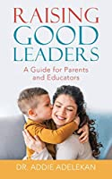 Raising Good Leaders: A Guide for Parents and Educators