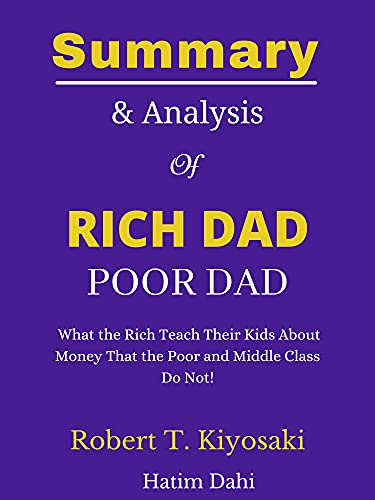 Summary and Analysis of Rich Dad Poor Dad: What the Rich Teach Their Kids About Money That the Poor and Middle Class Do Not! : by Robert T. Kiyosaki (English Edition)