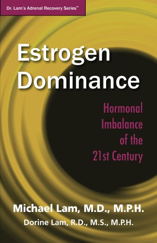 Estrogen Dominance: Hormonal Imbalance of the 21st Century (Dr. Lam's Adrenal Recovery Series)