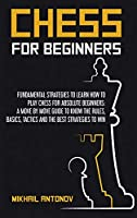 Chess for Beginners: Fundamental strategies to learn how to play chess for Absolute Beginners: a move by move guide to know the rules, basics, tactics, and the best strategies to win.