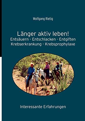 Länger aktiv leben!: Entsäuern - Entschlacken - Entgiften. Krebserkrankungen - Krebsprophylaxe. Interessante Erfahrungen