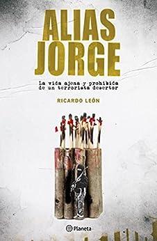 Alias Jorge: La vida ajena y prohibida de un terrorista desertor (Fuera de colección) (Spanish Edition) par [Ricardo León]