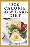1200-CALORIE LOW CARB DIET: The Effective Guide On Calorie Meal Plans to Lose Weight Deliciously And Stay Healthy
