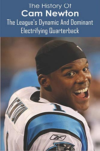 The History Of Cam Newton: The League's Dynamic And Dominant Electrifying Quarterback: The Arm Of An Elite Passer