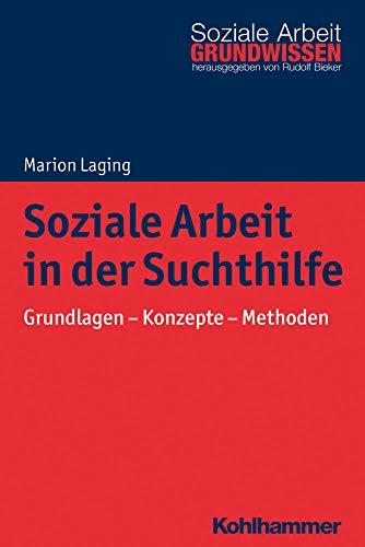 Soziale Arbeit in der Suchthilfe: Grundlagen - Konzepte - Methoden (Grundwissen Soziale Arbeit, Band 28)