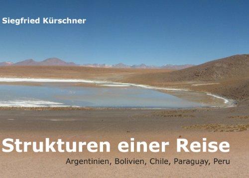 Strukturen einer Reise: Argentinien, Bolivien, Chile, Paraguay, Peru