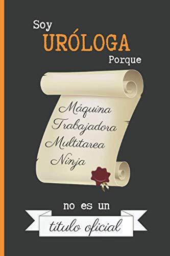 SOY URÓLOGA PORQUE MÁQUINA TRABAJADORA MULTITAREA NINJA NO ES UN TÍTULO OFICIAL: CUADERNO DE NOTAS. LIBRETA DE APUNTES, DIARIO PERSONAL O AGENDA PARA URÓLOGAS. REGALO DE CUMPLEAÑOS.