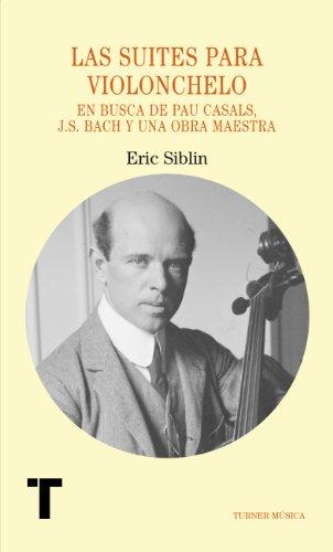 Las suites para violonchelo. En busca de Pau Casals, J.S. Bach y una obra maestra (Turner Música)