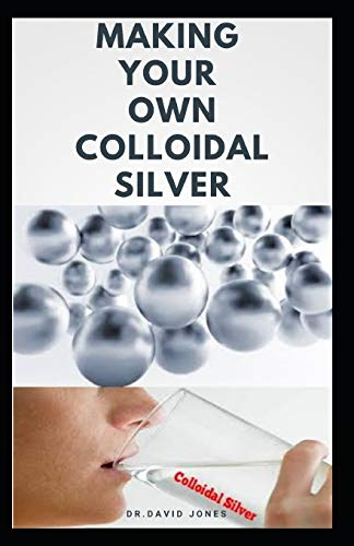 MAKING YOUR OWN COLLOIDAL SILVER: DIY Guide On Everything You Need To Know On Making Your Own Colloidal Silver at The Comfort Of Your Home