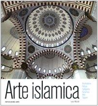 Arte islamica. Architettura, pittura, calligrafia, ceramica, vetri, tappeti. Ediz. illustrata