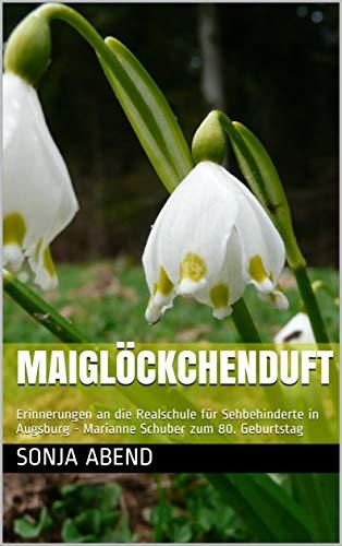 Maiglöckchenduft: Erinnerungen an die Realschule für Sehbehinderte in Augsburg - Marianne Schuber zum 80. Geburtstag
