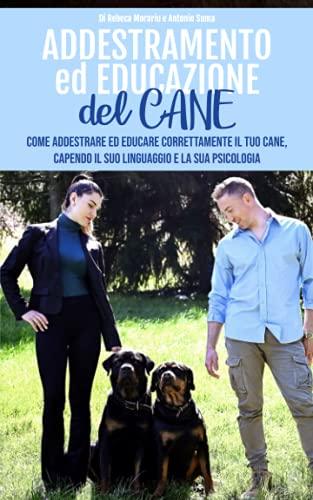Addestramento Cani: Come Addestrare ed Educare Correttamente il Tuo Cane, Capendo il Suo Linguaggio e la sua Psicologia.