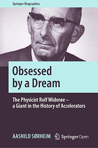 Obsessed by a Dream: The Physicist Rolf Widerøe – a Giant in the History of Accelerators (Springer Biographies)