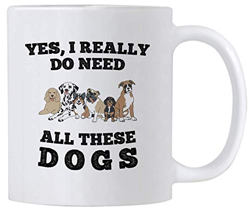 Yes I Really Do Need All These Dogs. Rescue Dog Gifts. 11 oz Coffee Mug With Funny Saying. Present Idea for a Dog Person.